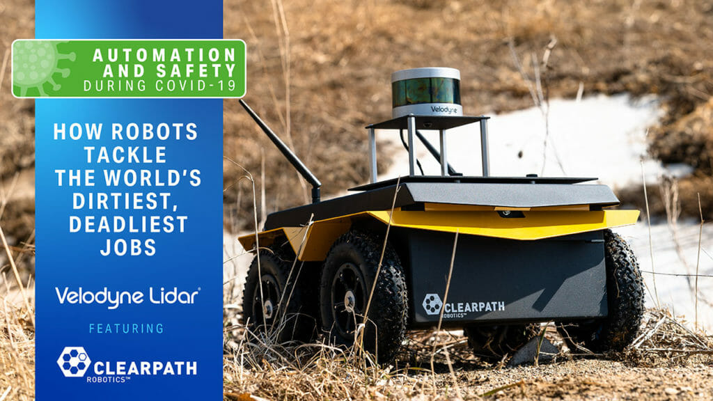Automation and Safety During COVID-19 Webinar Sereies: How Robots Tackle the World's Dirtiest and Deadliest Jobs with Velodyne Lidar and Clearpath Robotics