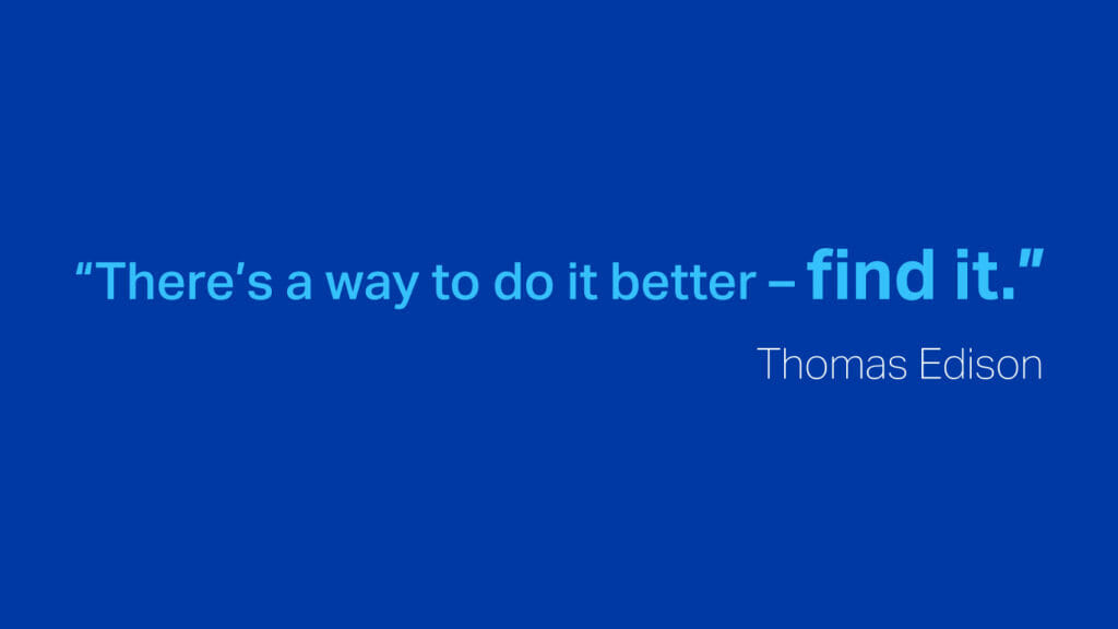 """""""There's a way to do it better - find it.""""  Thomas Edison"""